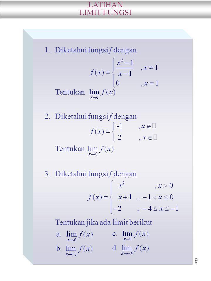9 1.Diketahui fungsi f dengan Tentukan 2.Diketahui fungsi f dengan Tentukan 3.Diketahui fungsi f dengan Tentukan jika ada limit berikut LATIHAN LIMIT