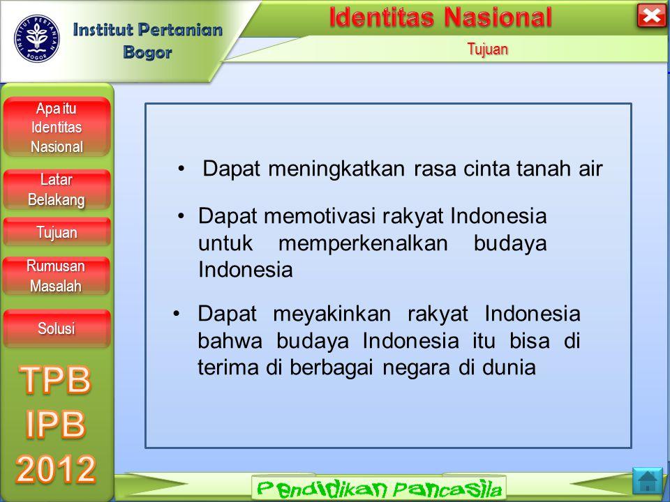 LOGO Tujuan Apa itu Identitas Nasional Apa itu Identitas Nasional Apa itu Identitas Nasional Apa itu Identitas Nasional Latar Belakang Latar Belakang Latar Belakang Latar Belakang Tujuan Rumusan Masalah Rumusan Masalah Rumusan Masalah Rumusan Masalah Solusi Dapat meningkatkan rasa cinta tanah air Dapat meyakinkan rakyat Indonesia bahwa budaya Indonesia itu bisa di terima di berbagai negara di dunia Dapat memotivasi rakyat Indonesia untuk memperkenalkan budaya Indonesia