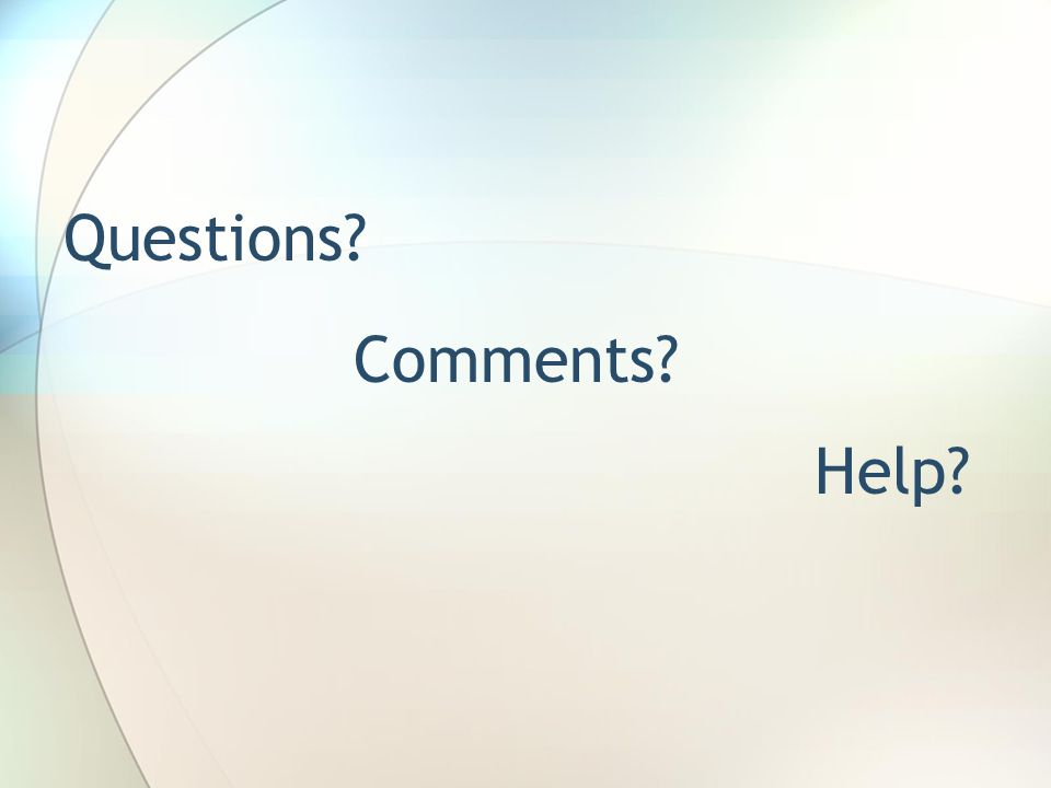 Questions? Comments? Help?