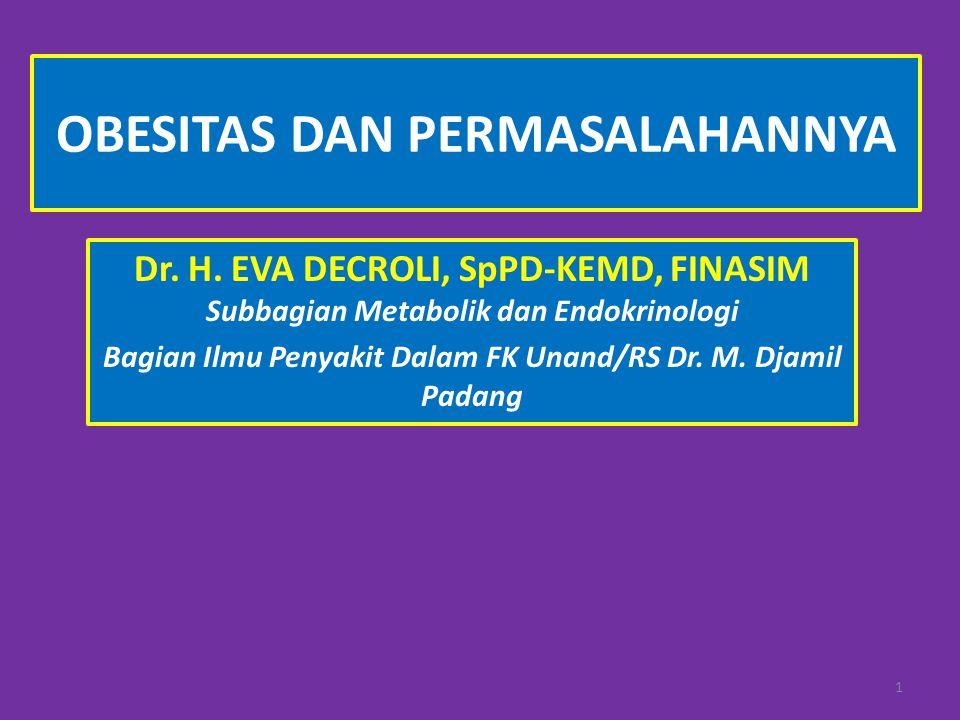 OBESITAS DAN PERMASALAHANNYA Dr. H. EVA DECROLI, SpPD-KEMD, FINASIM Subbagian Metabolik dan Endokrinologi Bagian Ilmu Penyakit Dalam FK Unand/RS Dr. M