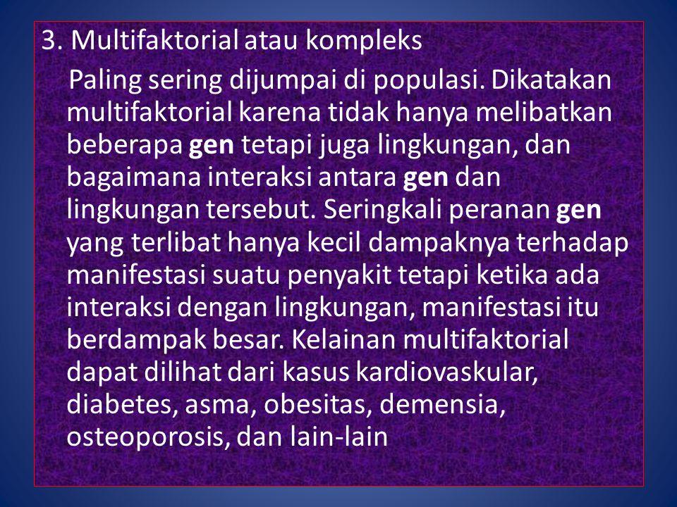 3. Multifaktorial atau kompleks Paling sering dijumpai di populasi. Dikatakan multifaktorial karena tidak hanya melibatkan beberapa gen tetapi juga li