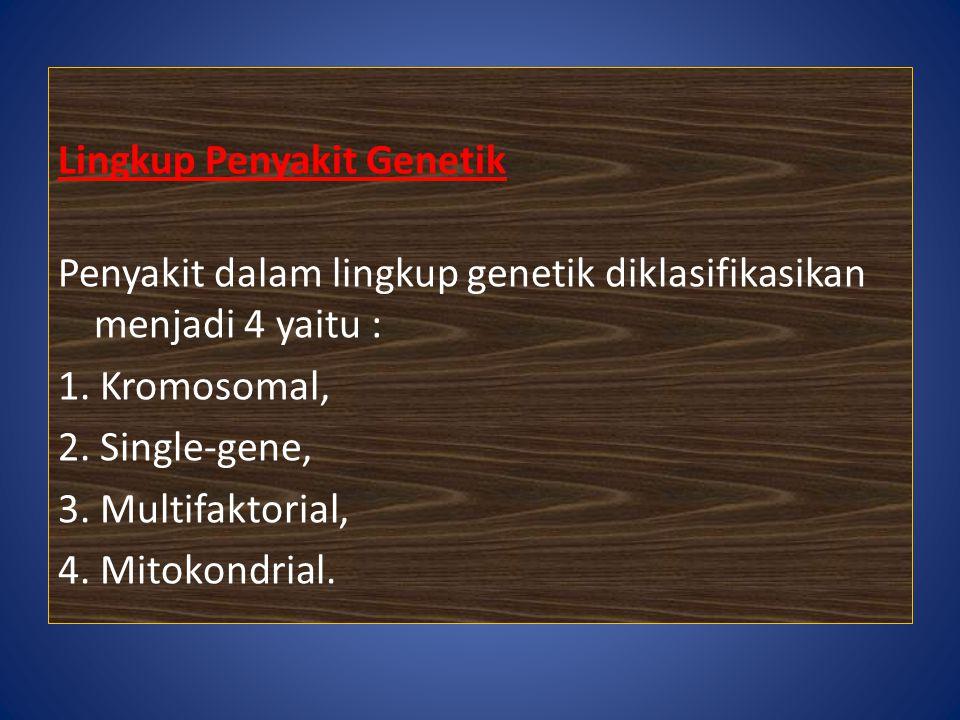 Lingkup Penyakit Genetik Penyakit dalam lingkup genetik diklasifikasikan menjadi 4 yaitu : 1. Kromosomal, 2. Single-gene, 3. Multifaktorial, 4. Mitoko