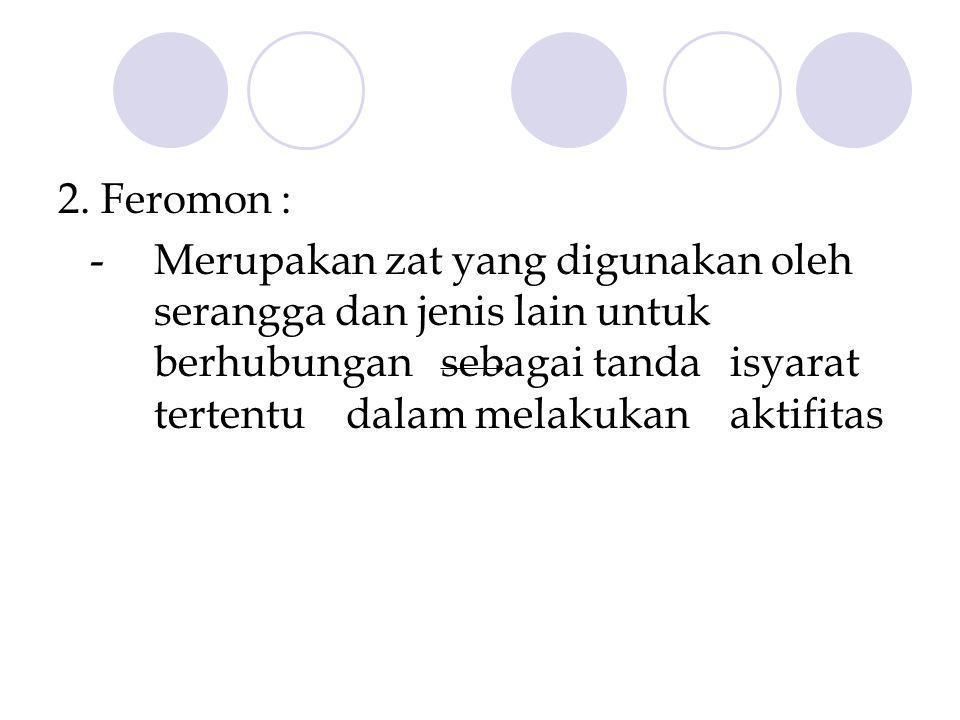2. Feromon : - Merupakan zat yang digunakan oleh serangga dan jenis lain untuk berhubungan sebagai tanda isyarat tertentu dalam melakukan aktifitas