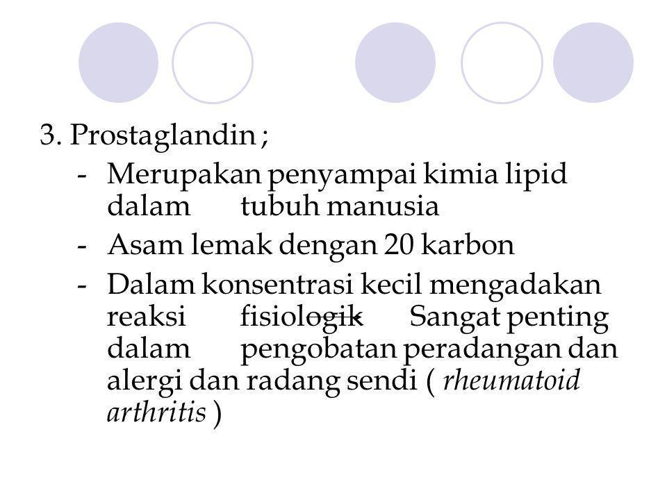 3. Prostaglandin ; - Merupakan penyampai kimia lipid dalam tubuh manusia - Asam lemak dengan 20 karbon - Dalam konsentrasi kecil mengadakan reaksi fis