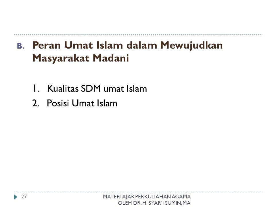 B. Peran Umat Islam dalam Mewujudkan Masyarakat Madani 1. Kualitas SDM umat Islam 2. Posisi Umat Islam MATERI AJAR PERKULIAHAN AGAMA OLEH DR. H. SYAR'