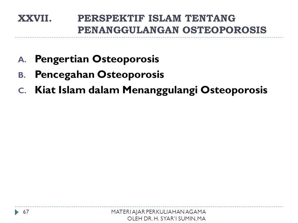 XXVII.PERSPEKTIF ISLAM TENTANG PENANGGULANGAN OSTEOPOROSIS MATERI AJAR PERKULIAHAN AGAMA OLEH DR. H. SYAR'I SUMIN, MA 67 A. Pengertian Osteoporosis B.