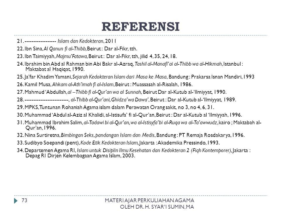 REFERENSI MATERI AJAR PERKULIAHAN AGAMA OLEH DR. H. SYAR'I SUMIN, MA 73 21. ------------------ Islam dan Kedokteran, 2011 22. Ibn Sina, Al Qanun fi al