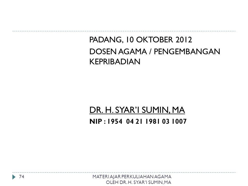 MATERI AJAR PERKULIAHAN AGAMA OLEH DR. H. SYAR'I SUMIN, MA 74 PADANG, 10 OKTOBER 2012 DOSEN AGAMA / PENGEMBANGAN KEPRIBADIAN DR. H. SYAR'I SUMIN, MA N