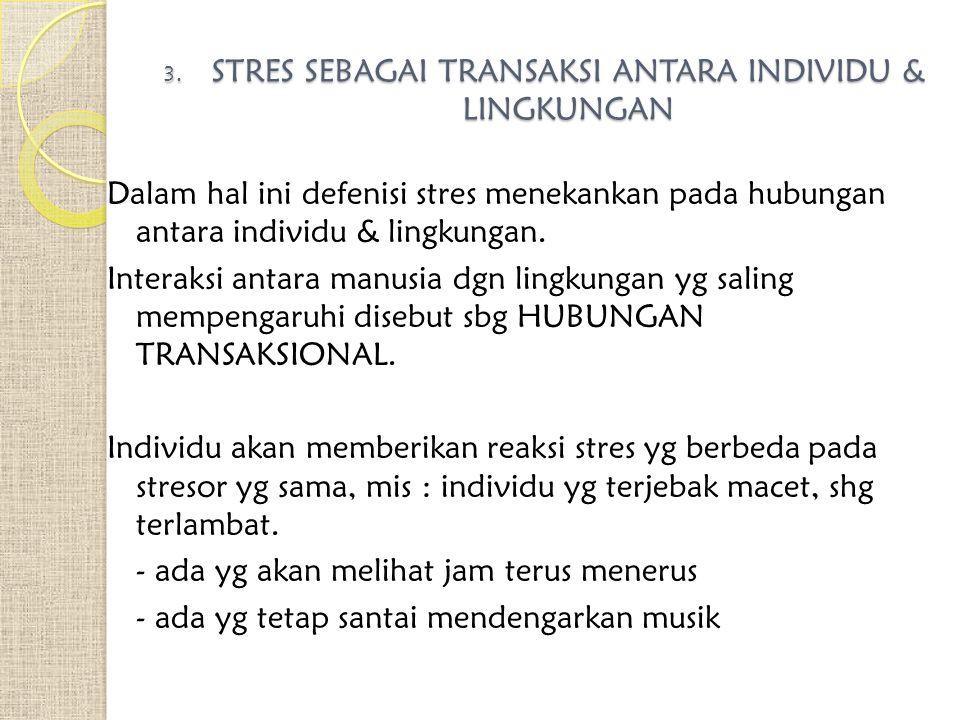 3. STRES SEBAGAI TRANSAKSI ANTARA INDIVIDU & LINGKUNGAN Dalam hal ini defenisi stres menekankan pada hubungan antara individu & lingkungan. Interaksi