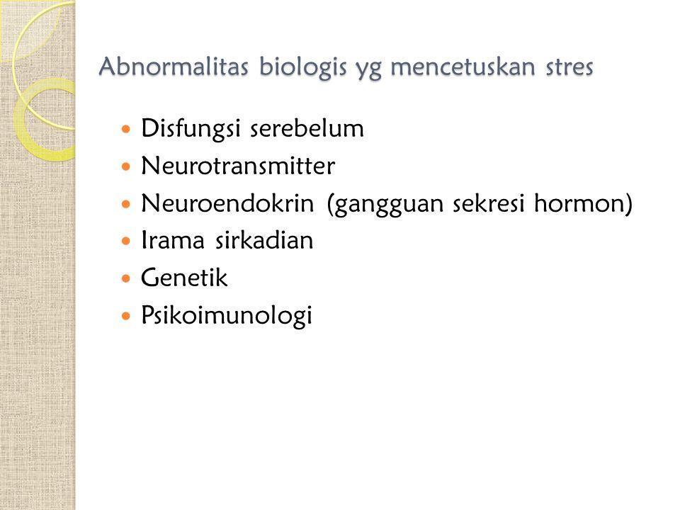 Abnormalitas biologis yg mencetuskan stres Disfungsi serebelum Neurotransmitter Neuroendokrin (gangguan sekresi hormon) Irama sirkadian Genetik Psikoi