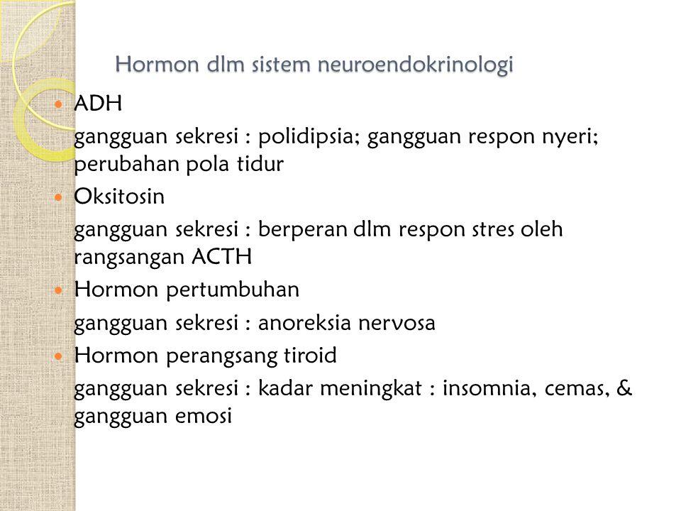 Hormon dlm sistem neuroendokrinologi ADH gangguan sekresi : polidipsia; gangguan respon nyeri; perubahan pola tidur Oksitosin gangguan sekresi : berpe