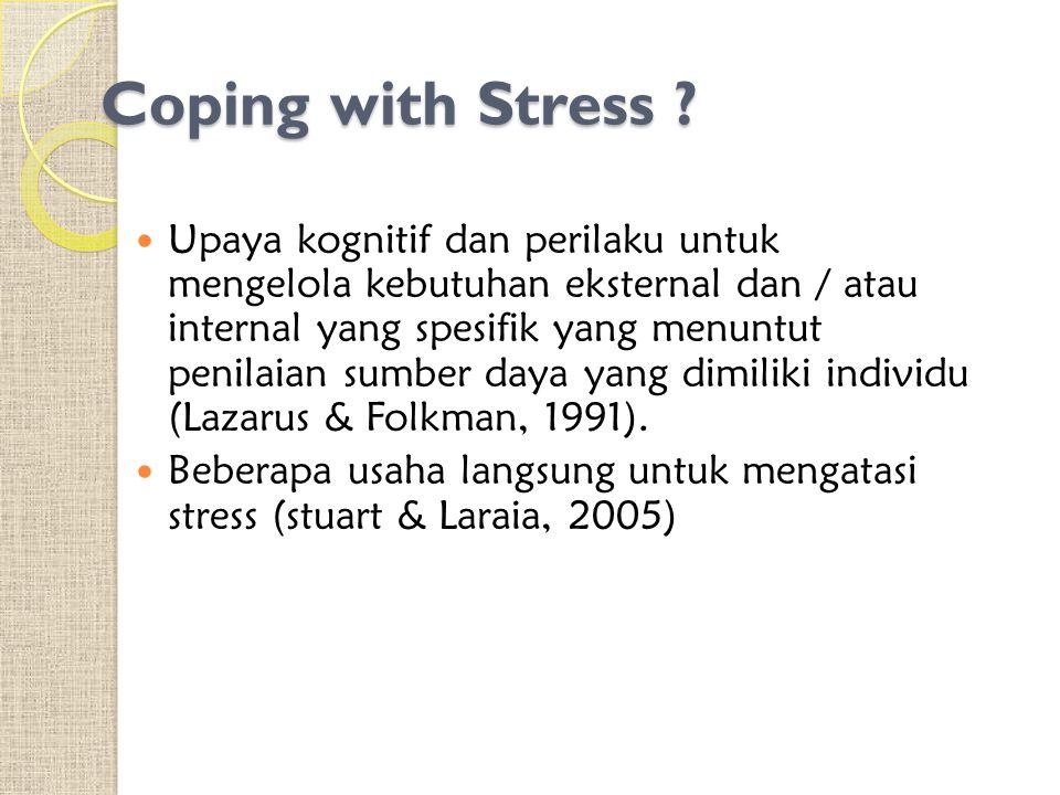 Coping with Stress ? Upaya kognitif dan perilaku untuk mengelola kebutuhan eksternal dan / atau internal yang spesifik yang menuntut penilaian sumber