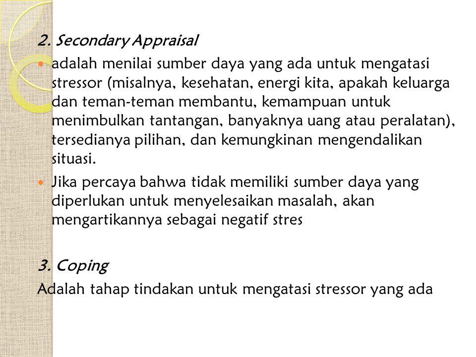 2. Secondary Appraisal adalah menilai sumber daya yang ada untuk mengatasi stressor (misalnya, kesehatan, energi kita, apakah keluarga dan teman-teman