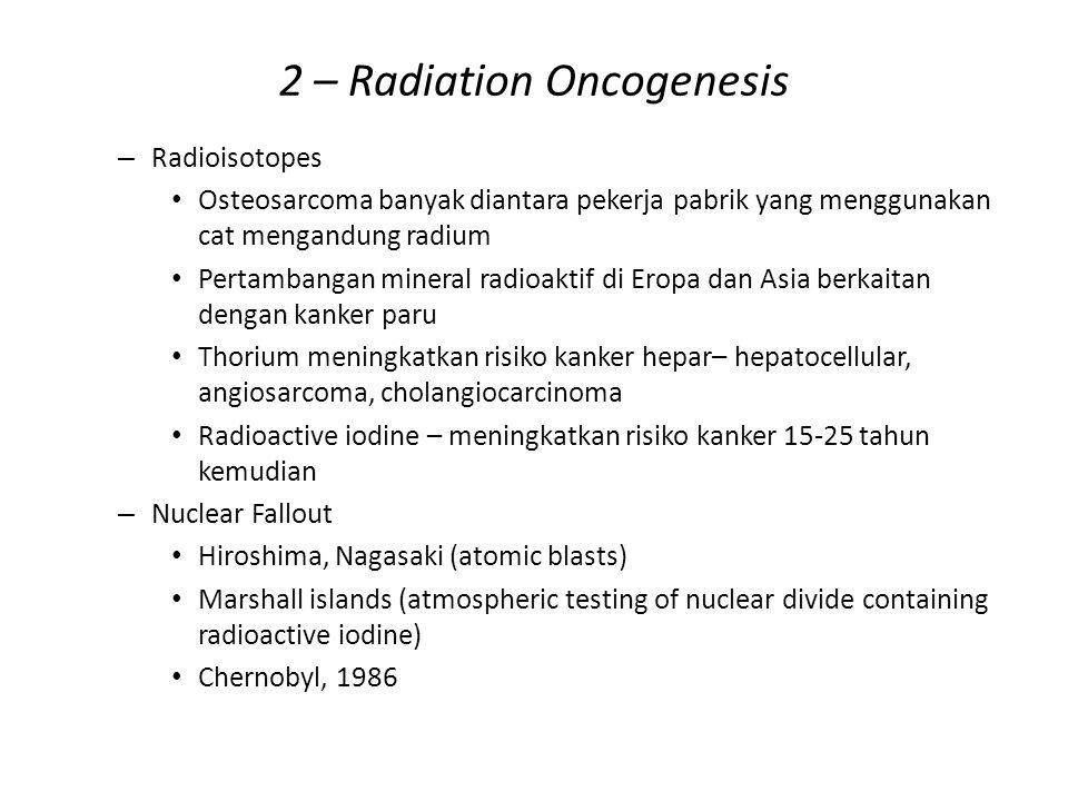 2 – Radiation Oncogenesis – Radioisotopes Osteosarcoma banyak diantara pekerja pabrik yang menggunakan cat mengandung radium Pertambangan mineral radi