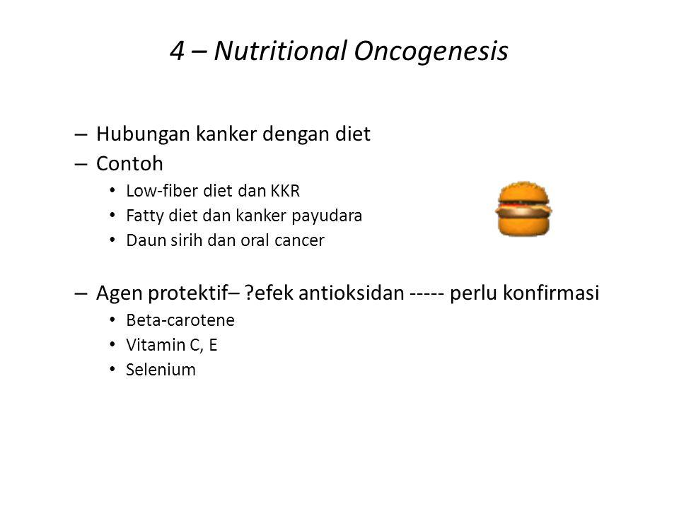 4 – Nutritional Oncogenesis – Hubungan kanker dengan diet – Contoh Low-fiber diet dan KKR Fatty diet dan kanker payudara Daun sirih dan oral cancer –