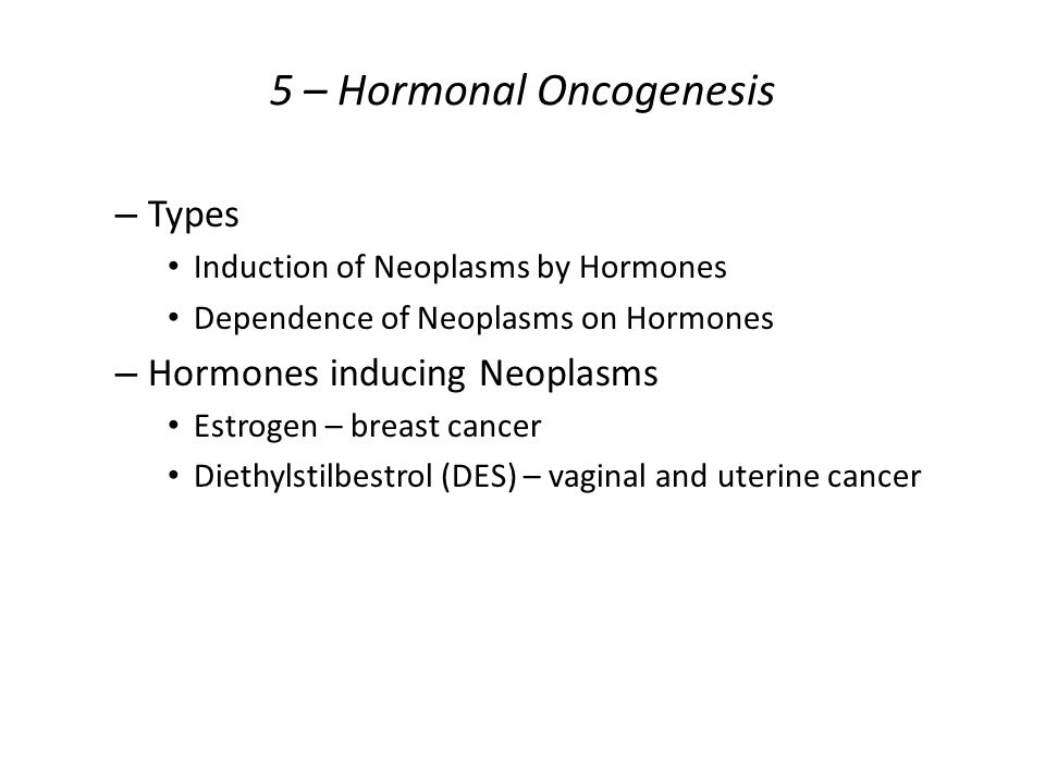 5 – Hormonal Oncogenesis – Types Induction of Neoplasms by Hormones Dependence of Neoplasms on Hormones – Hormones inducing Neoplasms Estrogen – breast cancer Diethylstilbestrol (DES) – vaginal and uterine cancer