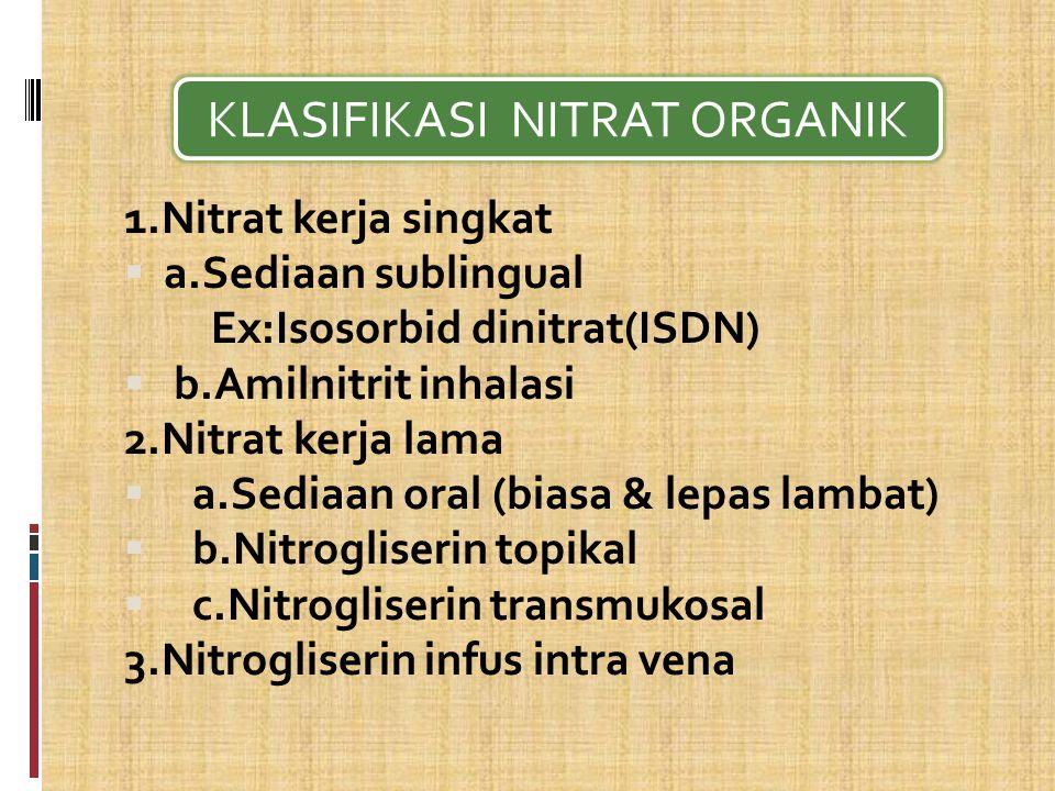 1.Nitrat kerja singkat  a.Sediaan sublingual Ex:Isosorbid dinitrat(ISDN)  b.Amilnitrit inhalasi 2.Nitrat kerja lama  a.Sediaan oral (biasa & lepas lambat)  b.Nitrogliserin topikal  c.Nitrogliserin transmukosal 3.Nitrogliserin infus intra vena KLASIFIKASI NITRAT ORGANIK