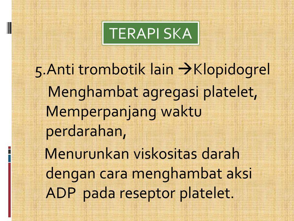 5.Anti trombotik lain  Klopidogrel Menghambat agregasi platelet, Memperpanjang waktu perdarahan, Menurunkan viskositas darah dengan cara menghambat aksi ADP pada reseptor platelet.
