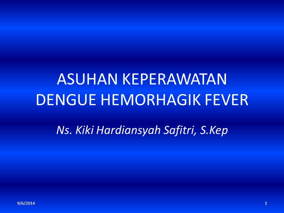 ASUHAN KEPERAWATAN DENGUE HEMORHAGIK FEVER Ns. Kiki Hardiansyah Safitri, S.Kep 9/6/20141