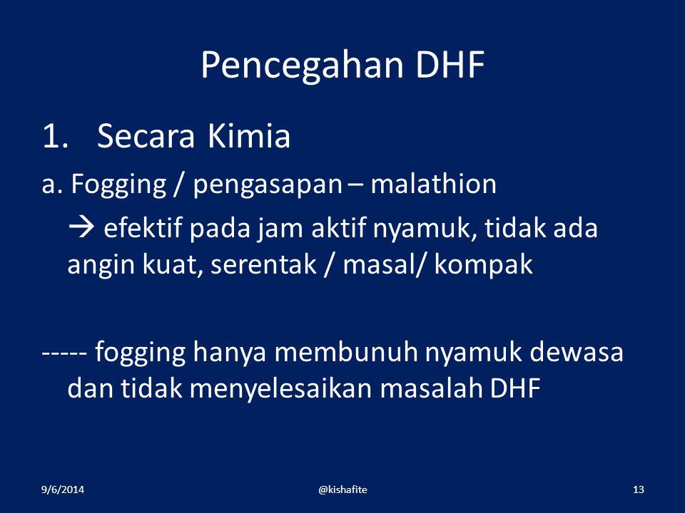 Pencegahan DHF 1.Secara Kimia a. Fogging / pengasapan – malathion  efektif pada jam aktif nyamuk, tidak ada angin kuat, serentak / masal/ kompak ----