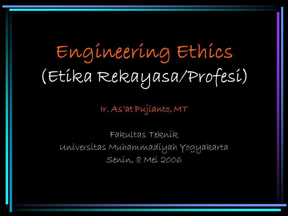 Engineering Ethics (Etika Rekayasa/Profesi) Ir. As'at Pujianto, MT Fakultas Teknik Universitas Muhammadiyah Yogyakarta Senin, 8 Mei 2006