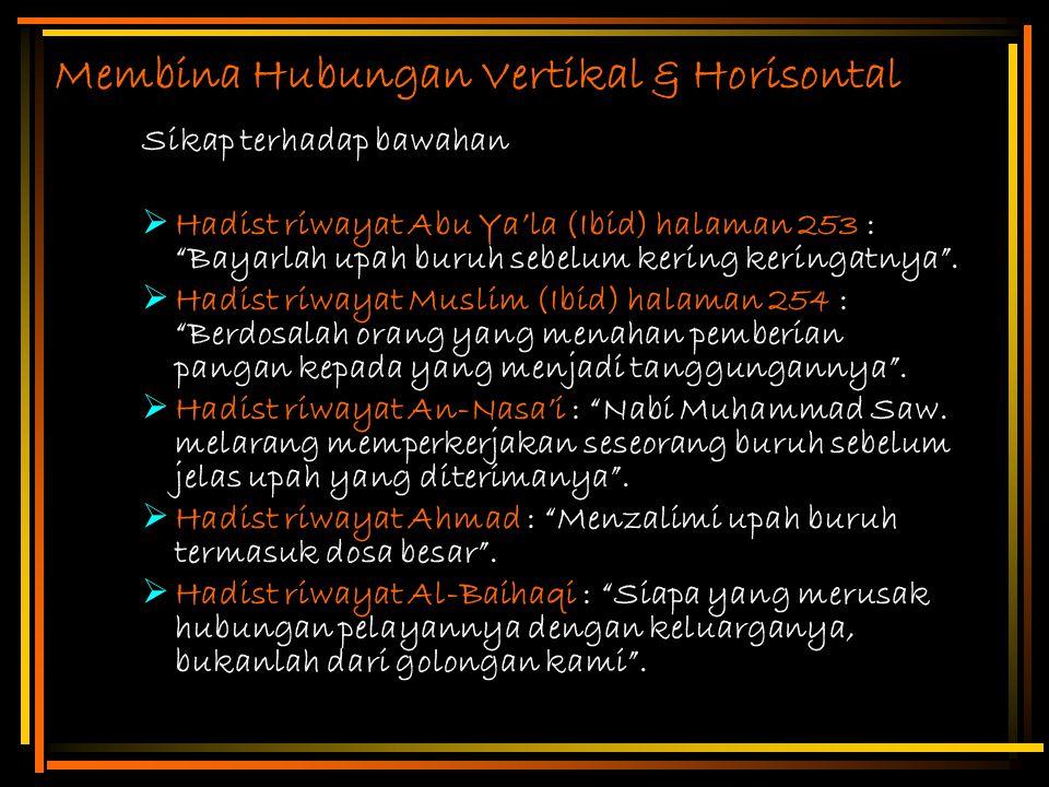"""Membina Hubungan Vertikal & Horisontal Sikap terhadap bawahan  Hadist riwayat Abu Ya'la (Ibid) halaman 253 : """"Bayarlah upah buruh sebelum kering keri"""