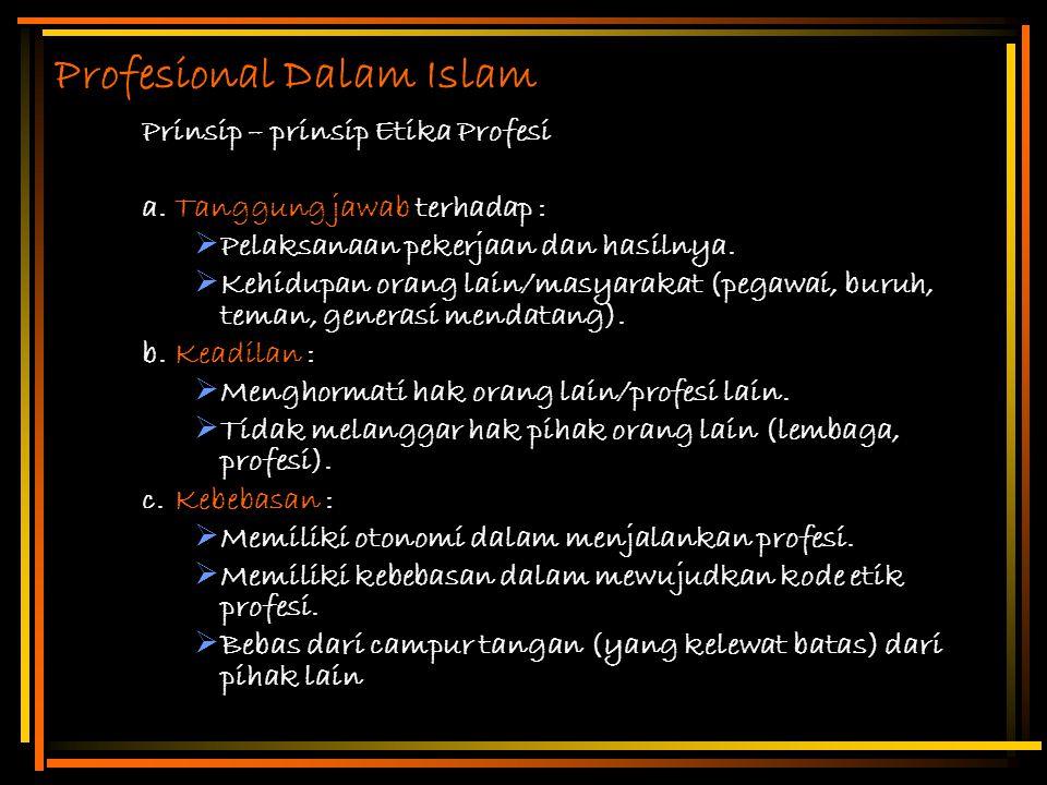 Profesional Dalam Islam Prinsip – prinsip Etika Profesi a.Tanggung jawab terhadap :  Pelaksanaan pekerjaan dan hasilnya.  Kehidupan orang lain/masya