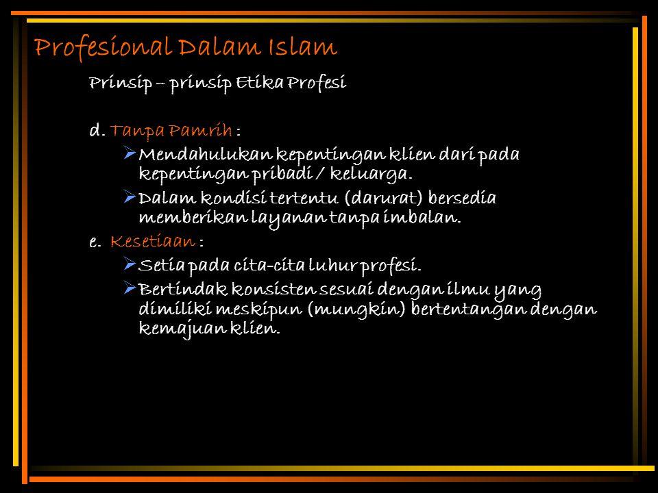 Profesional Dalam Islam Prinsip – prinsip Etika Profesi d.Tanpa Pamrih :  Mendahulukan kepentingan klien dari pada kepentingan pribadi / keluarga. 