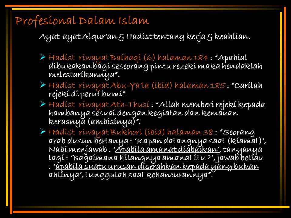 "Profesional Dalam Islam Ayat-ayat Alqur'an & Hadist tentang kerja & keahlian.  Hadist riwayat Baihaqi (6) halaman 184 : ""Apabial dibukakan bagi seseo"