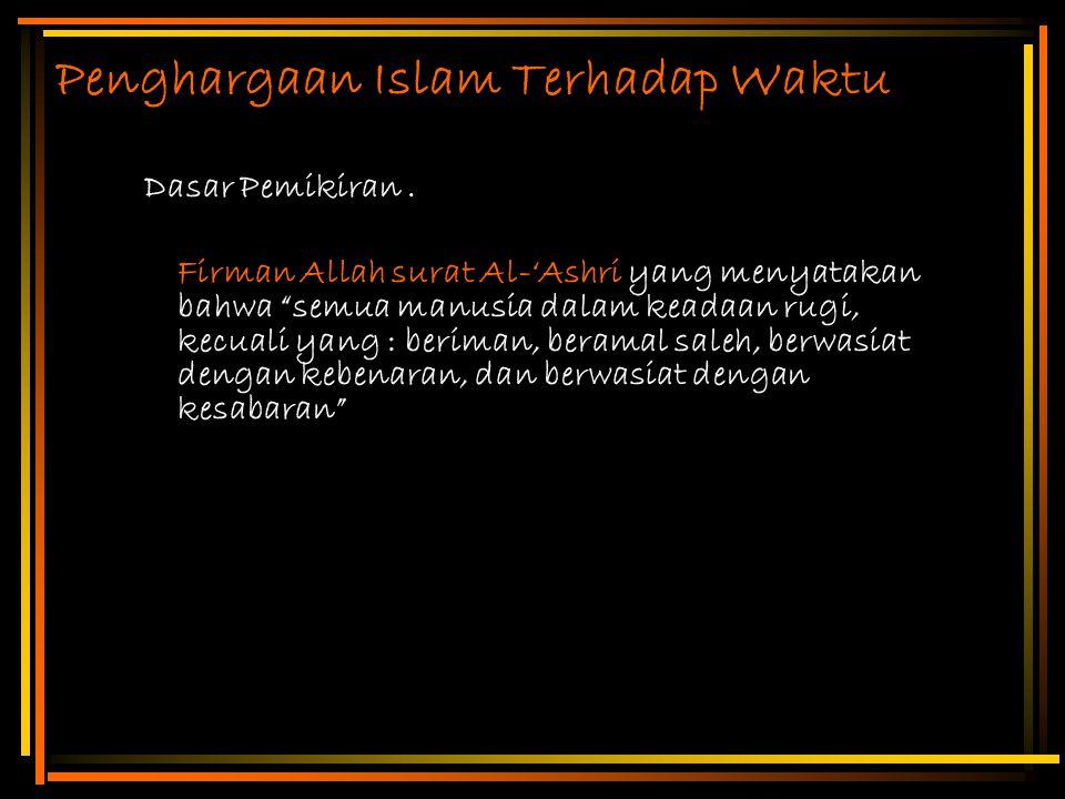 "Penghargaan Islam Terhadap Waktu Dasar Pemikiran. Firman Allah surat Al-'Ashri yang menyatakan bahwa ""semua manusia dalam keadaan rugi, kecuali yang :"