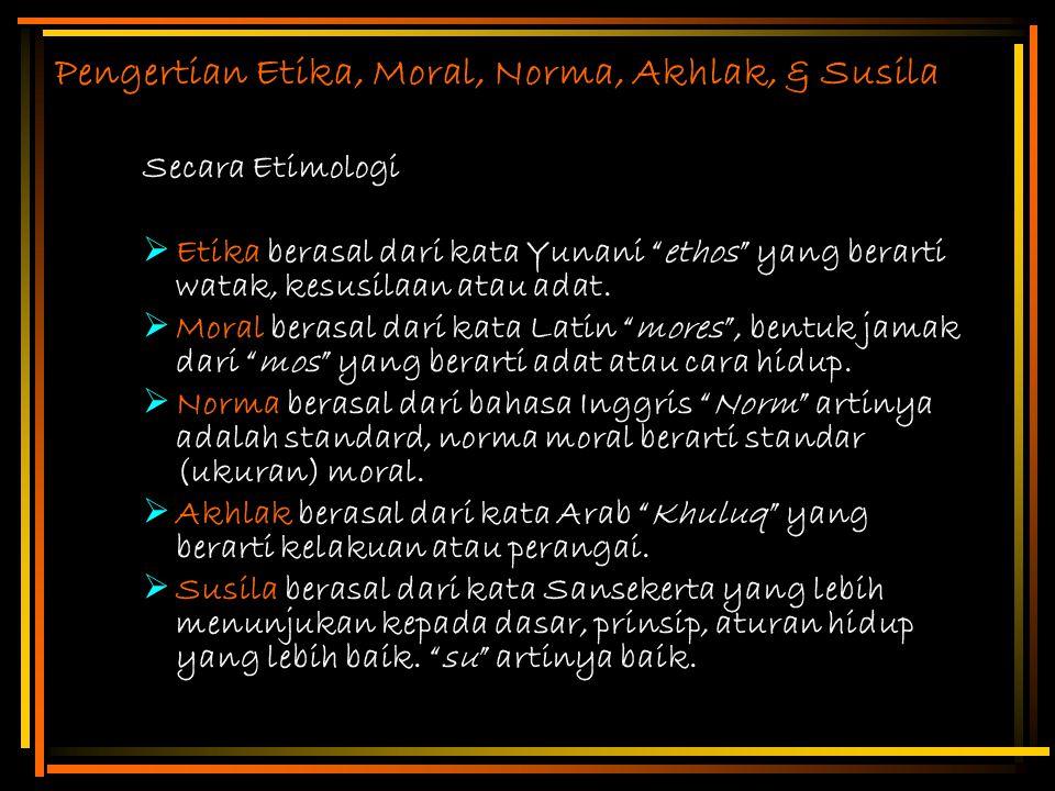 """Pengertian Etika, Moral, Norma, Akhlak, & Susila Secara Etimologi  Etika berasal dari kata Yunani """"ethos"""" yang berarti watak, kesusilaan atau adat. """