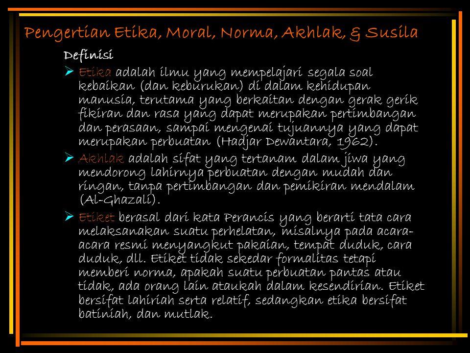 Pengertian Etika, Moral, Norma, Akhlak, & Susila Definisi  Etika adalah ilmu yang mempelajari segala soal kebaikan (dan keburukan) di dalam kehidupan