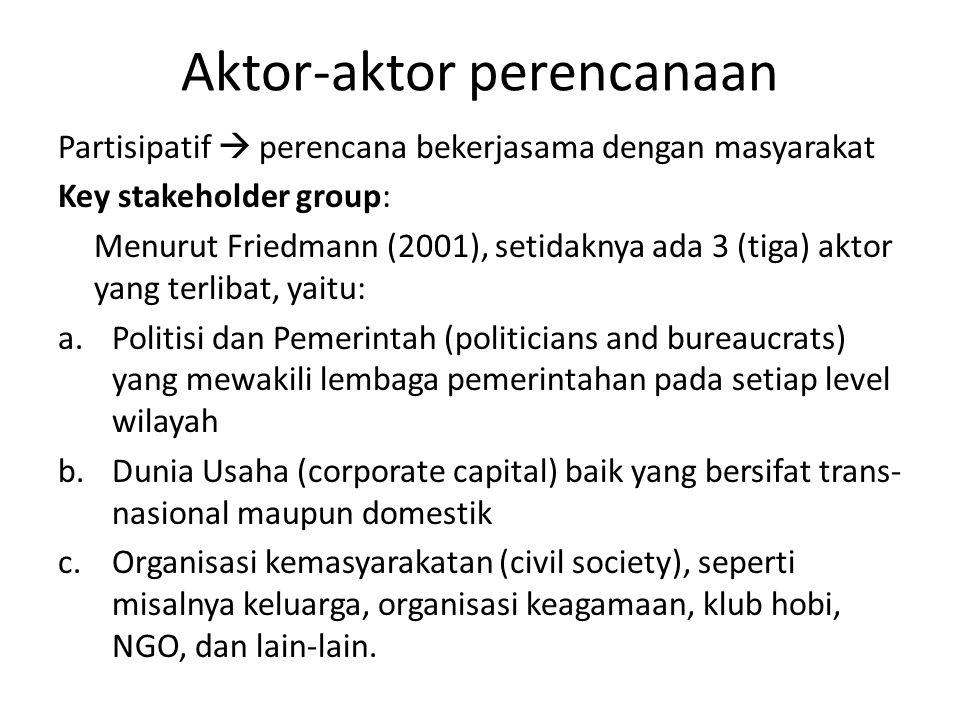 Aktor-aktor perencanaan Partisipatif  perencana bekerjasama dengan masyarakat Key stakeholder group: Menurut Friedmann (2001), setidaknya ada 3 (tiga