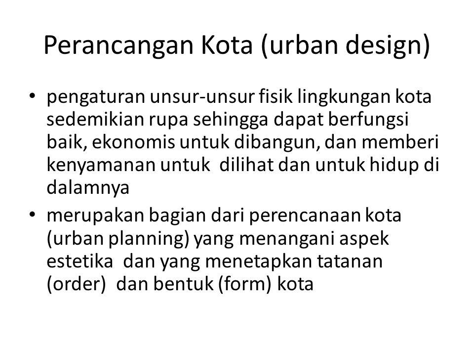 Perancangan Kota (urban design) pengaturan unsur-unsur fisik lingkungan kota sedemikian rupa sehingga dapat berfungsi baik, ekonomis untuk dibangun, d