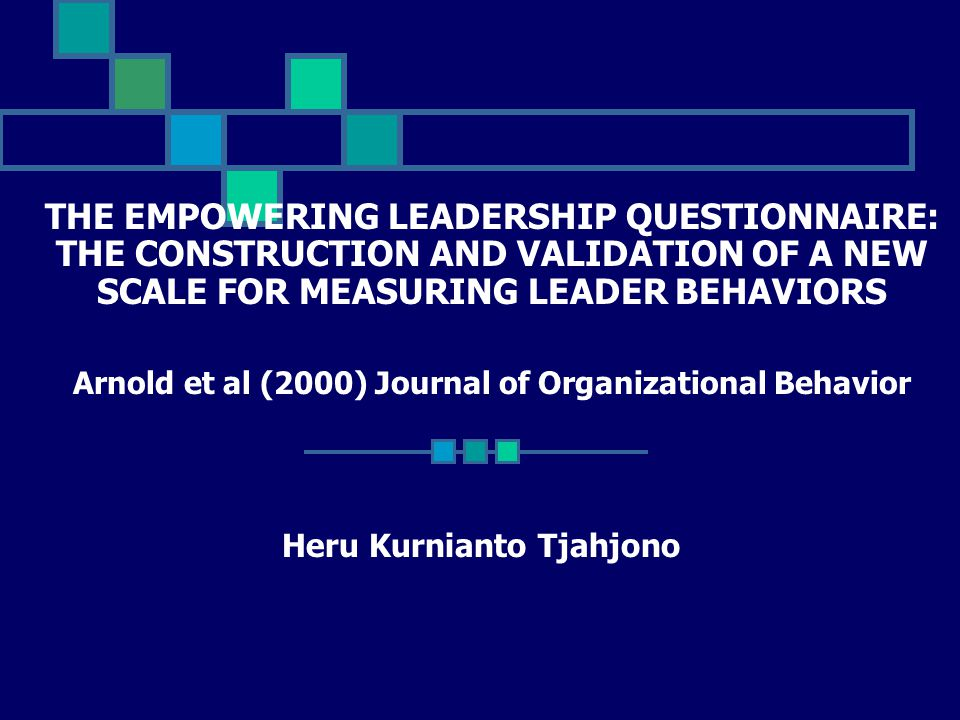 THE EMPOWERING LEADERSHIP QUESTIONNAIRE: THE CONSTRUCTION AND VALIDATION OF A NEW SCALE FOR MEASURING LEADER BEHAVIORS Arnold et al (2000) Journal of Organizational Behavior Heru Kurnianto Tjahjono