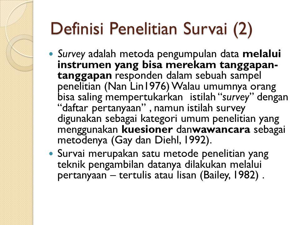 Definisi Penelitian Survai (2) Survey adalah metoda pengumpulan data melalui instrumen yang bisa merekam tanggapan- tanggapan responden dalam sebuah s