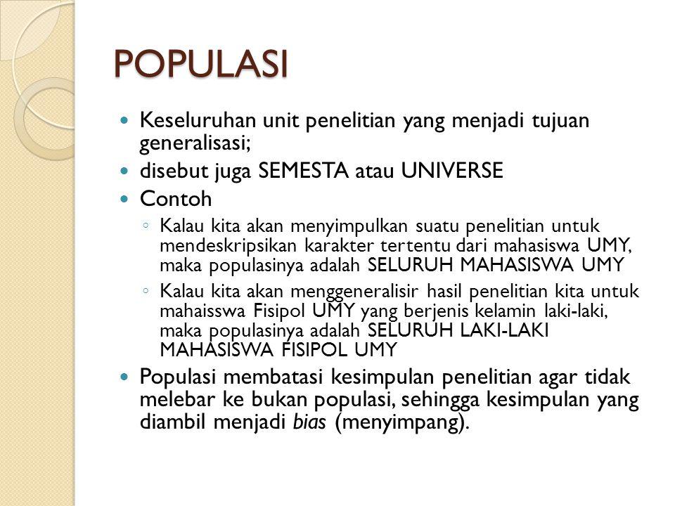 POPULASI Keseluruhan unit penelitian yang menjadi tujuan generalisasi; disebut juga SEMESTA atau UNIVERSE Contoh ◦ Kalau kita akan menyimpulkan suatu