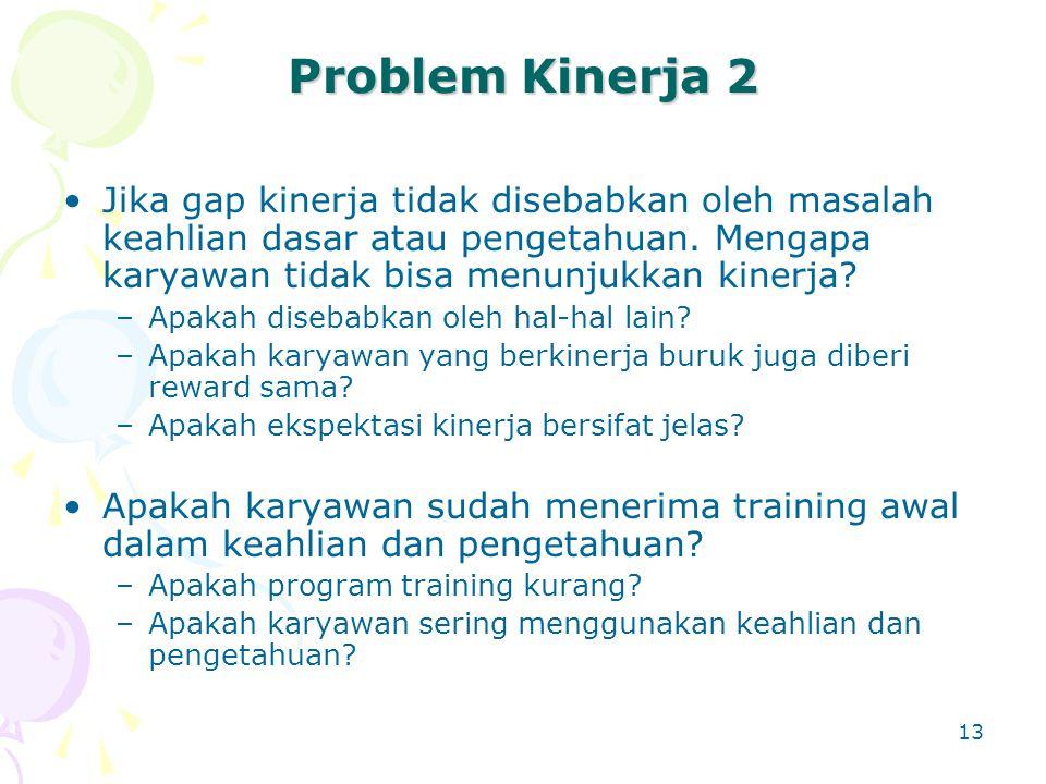 13 Problem Kinerja 2 Jika gap kinerja tidak disebabkan oleh masalah keahlian dasar atau pengetahuan. Mengapa karyawan tidak bisa menunjukkan kinerja?