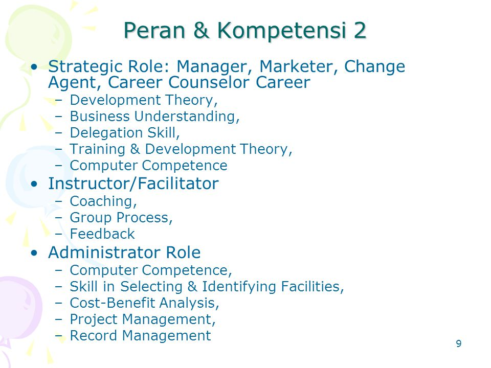 9 Peran & Kompetensi 2 Strategic Role: Manager, Marketer, Change Agent, Career Counselor Career –Development Theory, –Business Understanding, –Delegation Skill, –Training & Development Theory, –Computer Competence Instructor/Facilitator –Coaching, –Group Process, –Feedback Administrator Role –Computer Competence, –Skill in Selecting & Identifying Facilities, –Cost-Benefit Analysis, –Project Management, –Record Management