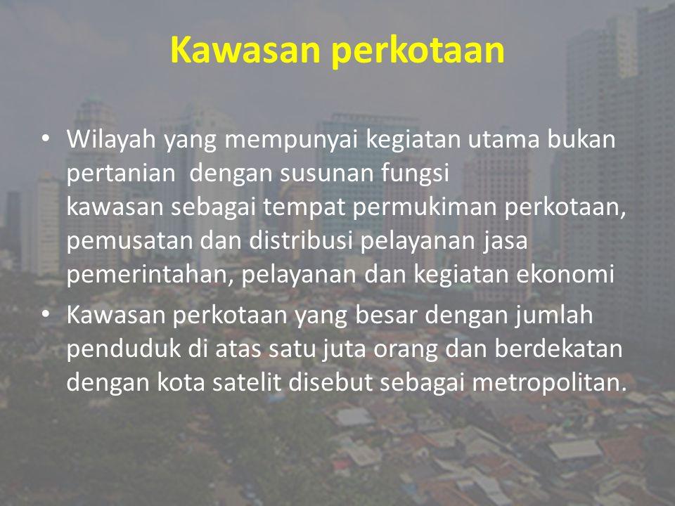 Kawasan perkotaan Wilayah yang mempunyai kegiatan utama bukan pertanian dengan susunan fungsi kawasan sebagai tempat permukiman perkotaan, pemusatan d