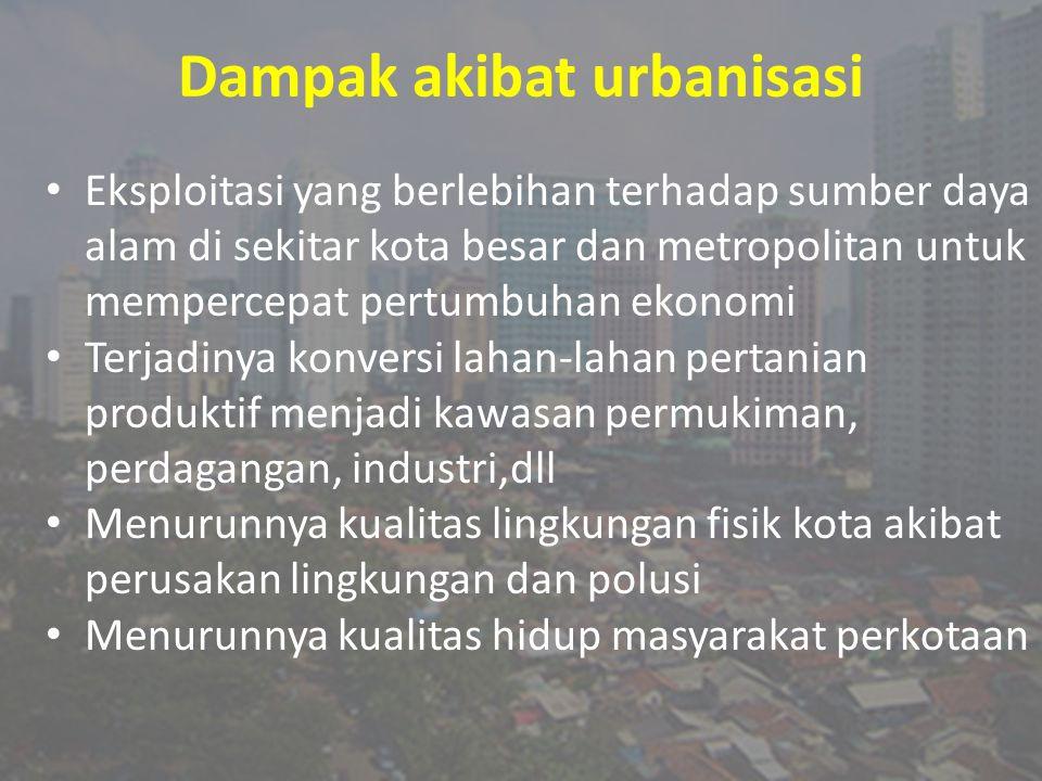 Dampak akibat urbanisasi Eksploitasi yang berlebihan terhadap sumber daya alam di sekitar kota besar dan metropolitan untuk mempercepat pertumbuhan ek