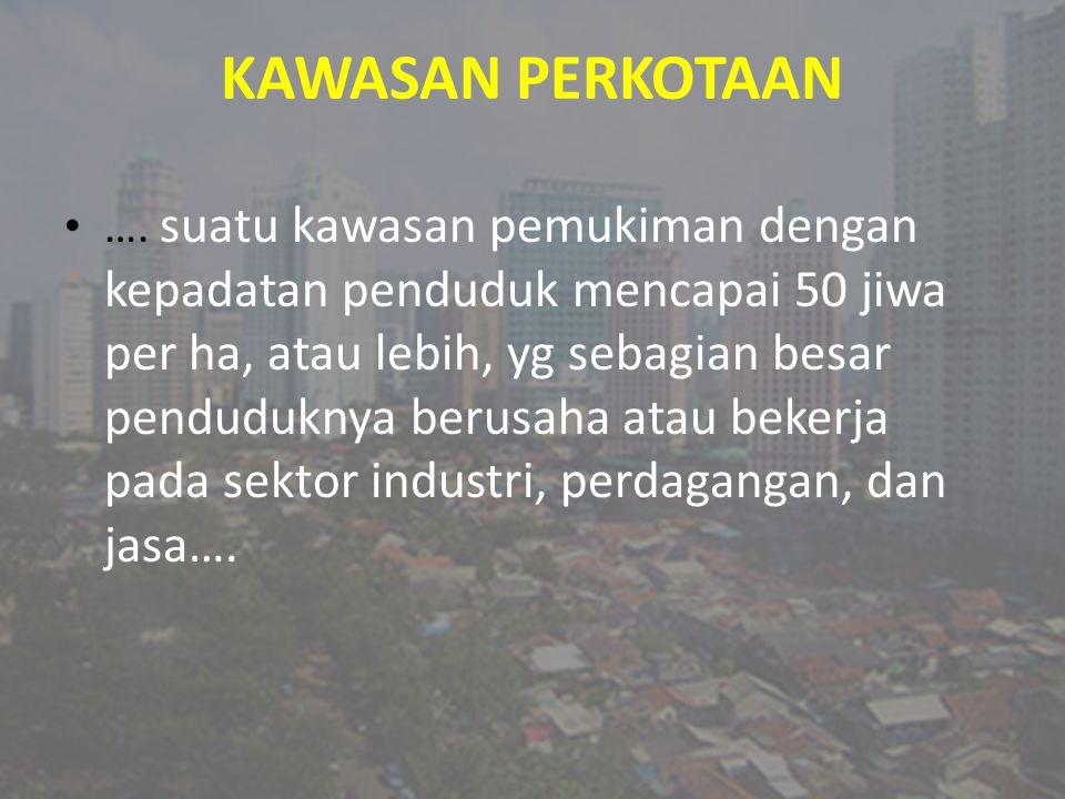 KAWASAN PERKOTAAN …. suatu kawasan pemukiman dengan kepadatan penduduk mencapai 50 jiwa per ha, atau lebih, yg sebagian besar penduduknya berusaha ata