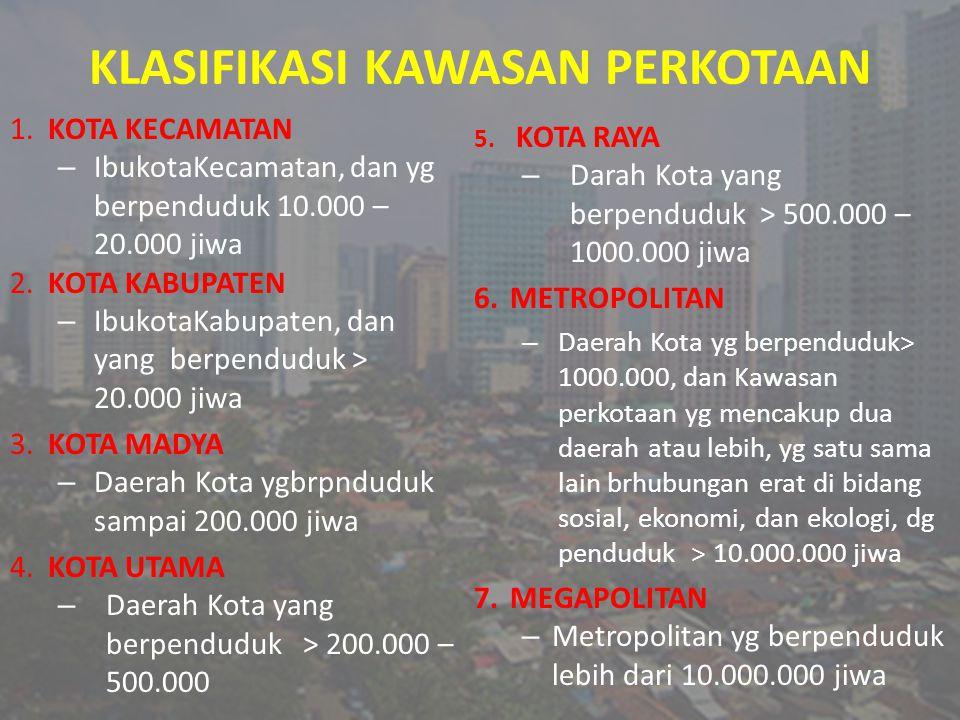 KLASIFIKASI KAWASAN PERKOTAAN 1. KOTA KECAMATAN – IbukotaKecamatan, dan yg berpenduduk 10.000 – 20.000 jiwa 2. KOTA KABUPATEN – IbukotaKabupaten, dan