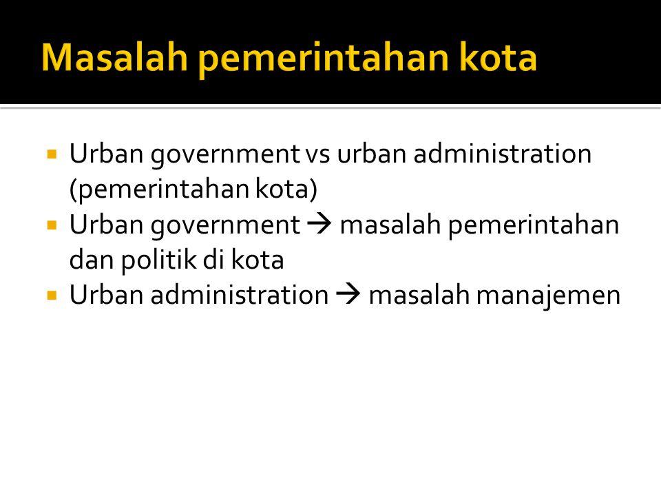  Urban government vs urban administration (pemerintahan kota)  Urban government  masalah pemerintahan dan politik di kota  Urban administration 