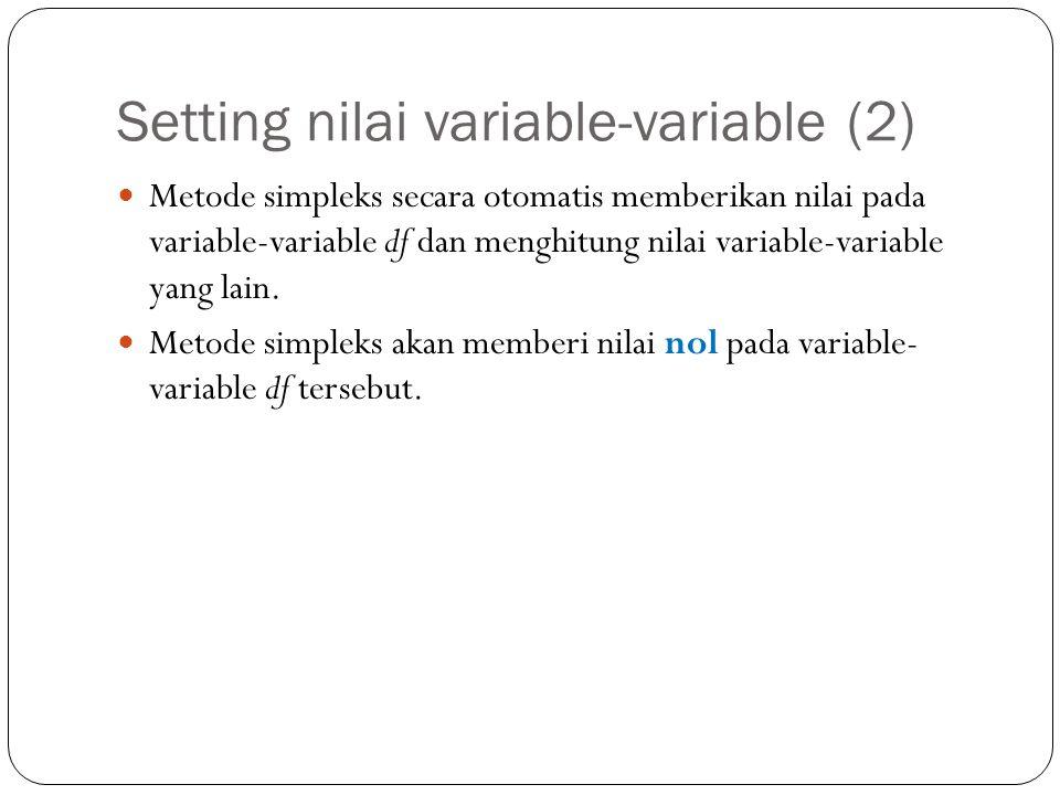 Setting nilai variable-variable (2) Metode simpleks secara otomatis memberikan nilai pada variable-variable df dan menghitung nilai variable-variable yang lain.