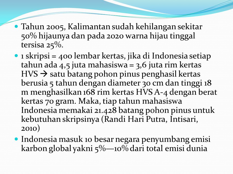 Tahun 2005, Kalimantan sudah kehilangan sekitar 50% hijaunya dan pada 2020 warna hijau tinggal tersisa 25%. 1 skripsi = 400 lembar kertas, jika di Ind