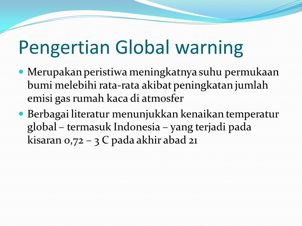 Pengertian Global warning Merupakan peristiwa meningkatnya suhu permukaan bumi melebihi rata-rata akibat peningkatan jumlah emisi gas rumah kaca di atmosfer Berbagai literatur menunjukkan kenaikan temperatur global – termasuk Indonesia – yang terjadi pada kisaran 0,72 – 3 C pada akhir abad 21
