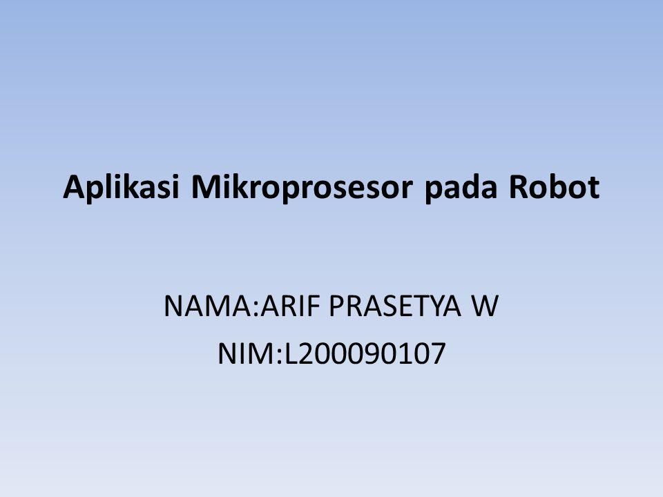 Aplikasi Mikroprosesor pada Robot NAMA:ARIF PRASETYA W NIM:L200090107