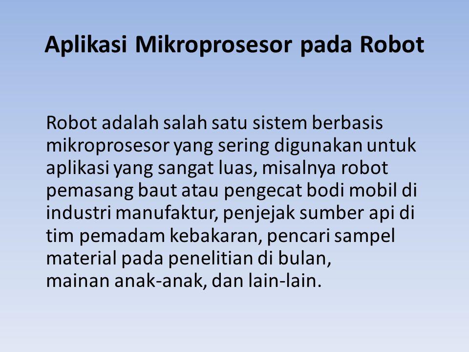Aplikasi Mikroprosesor pada Robot Robot adalah salah satu sistem berbasis mikroprosesor yang sering digunakan untuk aplikasi yang sangat luas, misalny