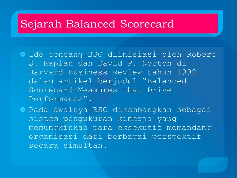 Konsep Balanced Scorecard  Terdiri dari dua kata (1) scorecard dan (2) balanced; awalnya ditujukan untuk mengukur kinerja eksekutif secara berimbang  Saat ini dinilai sebagai alat manajemen modern untuk menciptakan keunggulan kompetitif secara berkesinambungan.
